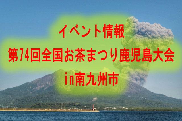 イベント情報:第74回全国お茶まつり鹿児島大会in南九州市