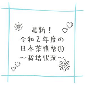 最新!令和2年度の日本茶情勢①~栽培状況~